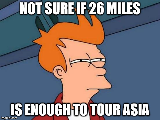 Futurama Fry Meme | NOT SURE IF 26 MILES IS ENOUGH TO TOUR ASIA | image tagged in memes,futurama fry | made w/ Imgflip meme maker