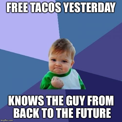 Success Kid Meme | FREE TACOS YESTERDAY KNOWS THE GUY FROM BACK TO THE FUTURE | image tagged in memes,success kid | made w/ Imgflip meme maker