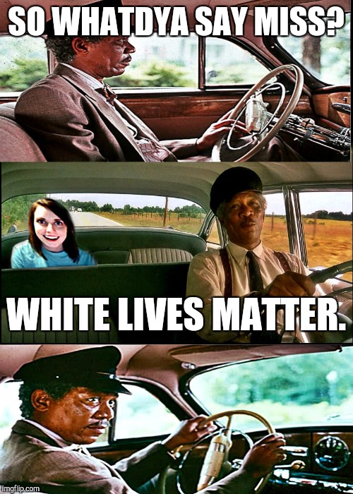 driving ms overly | SO WHATDYA SAY MISS? WHITE LIVES MATTER. | image tagged in driving ms overly,funny,memes,hamsters made of fire save the universe,politics,race | made w/ Imgflip meme maker