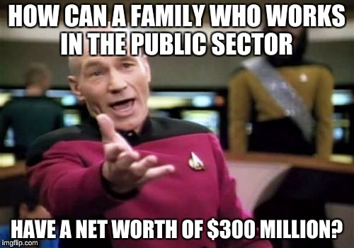 Picard Wtf Meme | HOW CAN A FAMILY WHO WORKS IN THE PUBLIC SECTOR HAVE A NET WORTH OF $300 MILLION? | image tagged in memes,picard wtf | made w/ Imgflip meme maker