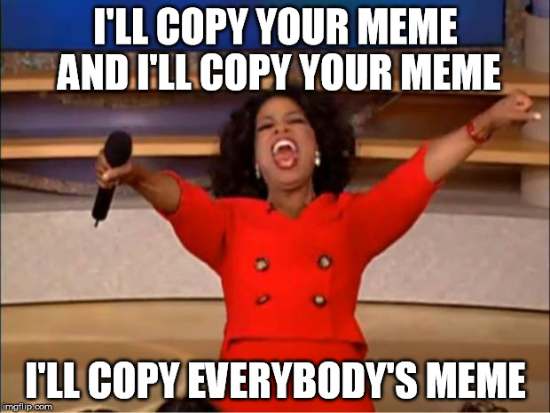 Oprah You Get A Meme | I'LL COPY YOUR MEME AND I'LL COPY YOUR MEME I'LL COPY EVERYBODY'S MEME | image tagged in memes,oprah you get a | made w/ Imgflip meme maker