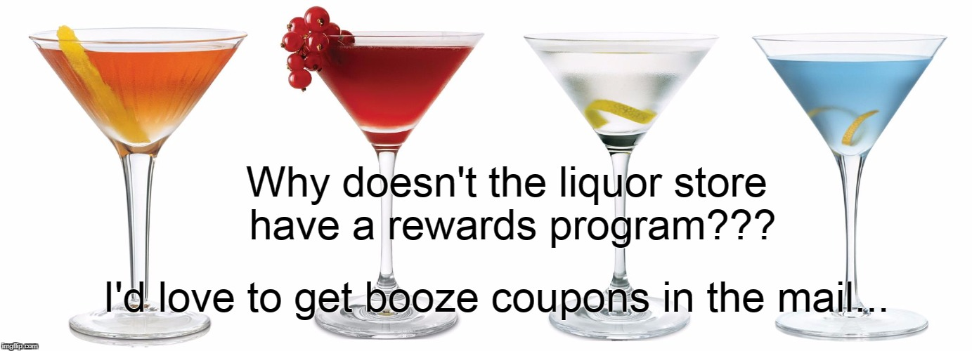 Rewards Program... | Why doesn't the liquor store have a rewards program??? I'd love to get booze coupons in the mail... | image tagged in liquor store,booze,coupons,mail | made w/ Imgflip meme maker