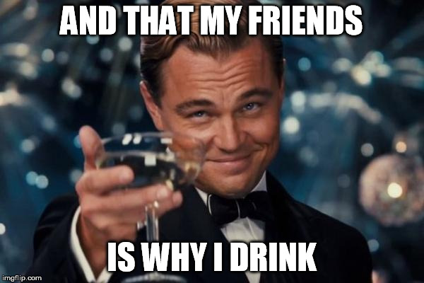 Leonardo Dicaprio Cheers Meme | AND THAT MY FRIENDS IS WHY I DRINK | image tagged in memes,leonardo dicaprio cheers | made w/ Imgflip meme maker