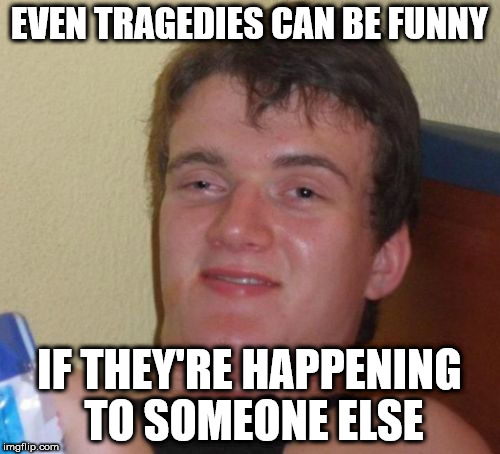 10 Guy Meme | EVEN TRAGEDIES CAN BE FUNNY IF THEY'RE HAPPENING TO SOMEONE ELSE | image tagged in memes,10 guy | made w/ Imgflip meme maker