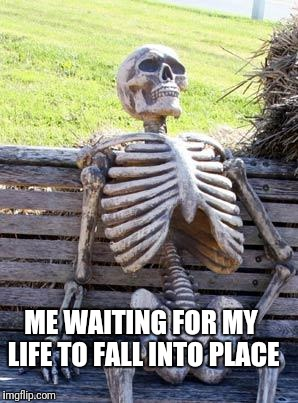 Waiting Skeleton Meme | ME WAITING FOR MY LIFE TO FALL INTO PLACE | image tagged in memes,waiting skeleton | made w/ Imgflip meme maker