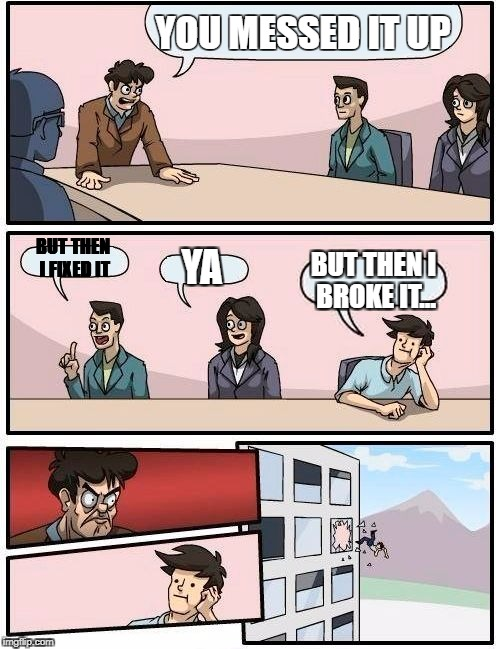 Boardroom Meeting Suggestion Meme | YOU MESSED IT UP BUT THEN I FIXED IT YA BUT THEN I BROKE IT... | image tagged in memes,boardroom meeting suggestion | made w/ Imgflip meme maker