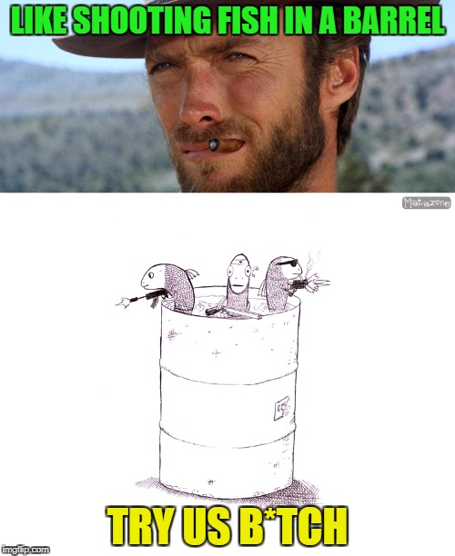 Dont underestimate evolution | LIKE SHOOTING FISH IN A BARREL TRY US B*TCH | image tagged in funny,memes,cowboy,fail,clint eastwood,fish | made w/ Imgflip meme maker