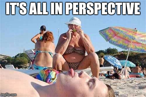 IT'S ALL IN PERSPECTIVE | made w/ Imgflip meme maker