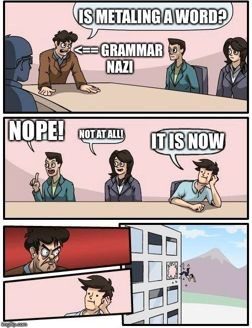 Boardroom Meeting Suggestion Meme | IS METALING A WORD? NOPE! NOT AT ALL! IT IS NOW <== GRAMMAR NAZI | image tagged in memes,boardroom meeting suggestion | made w/ Imgflip meme maker