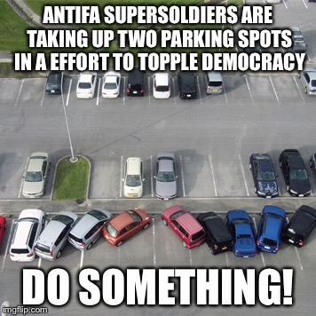 Antifa Supersoldiers | ANTIFA SUPERSOLDIERS ARE TAKING UP TWO PARKING SPOTS IN A EFFORT TO TOPPLE DEMOCRACY DO SOMETHING! | image tagged in antifa,november,civil war | made w/ Imgflip meme maker