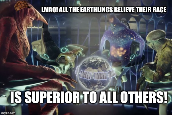 LMAO! ALL THE EARTHLINGS BELIEVE THEIR RACE IS SUPERIOR TO ALL OTHERS! | made w/ Imgflip meme maker