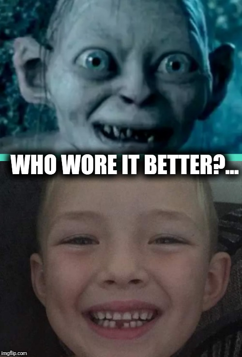 When my nephew lost his tooth. Who wore it better?... | WHO WORE IT BETTER?... | image tagged in golum,who wore it better,memes,funny | made w/ Imgflip meme maker