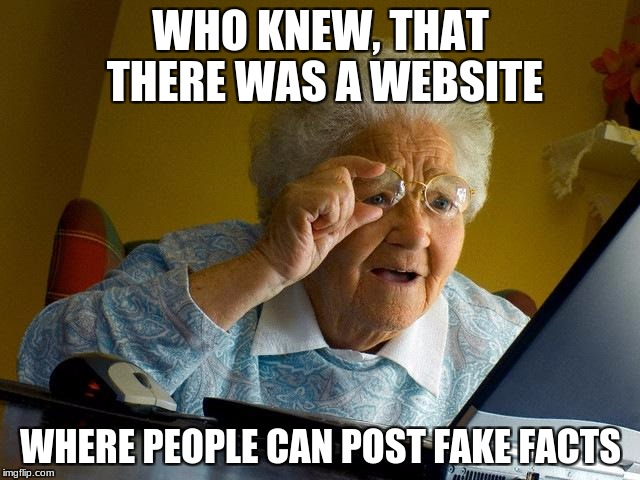 Grandma Finds The Internet Meme | WHO KNEW, THAT THERE WAS A WEBSITE WHERE PEOPLE CAN POST FAKE FACTS | image tagged in memes,grandma finds the internet | made w/ Imgflip meme maker