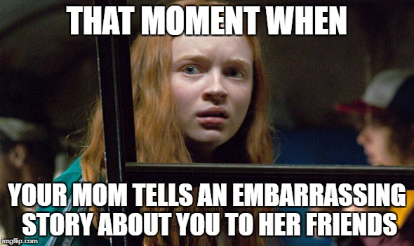 THAT MOMENT WHEN YOUR MOM TELLS AN EMBARRASSING STORY ABOUT YOU TO HER FRIENDS | image tagged in stranger things | made w/ Imgflip meme maker