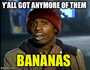 Y'all Got Any More Of That Meme | Y'ALL GOT ANYMORE OF THEM BANANAS | image tagged in memes,yall got any more of | made w/ Imgflip meme maker