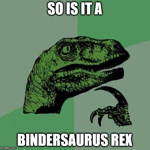 Philosoraptor Meme | SO IS IT A BINDERSAURUS REX | image tagged in memes,philosoraptor | made w/ Imgflip meme maker