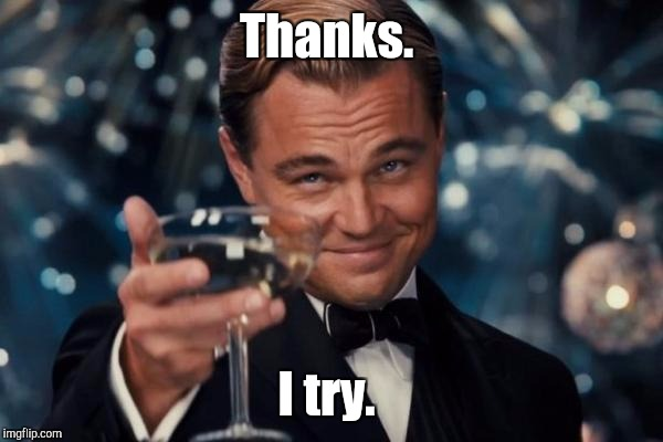 Leonardo Dicaprio Cheers Meme | Thanks. I try. | image tagged in memes,leonardo dicaprio cheers | made w/ Imgflip meme maker