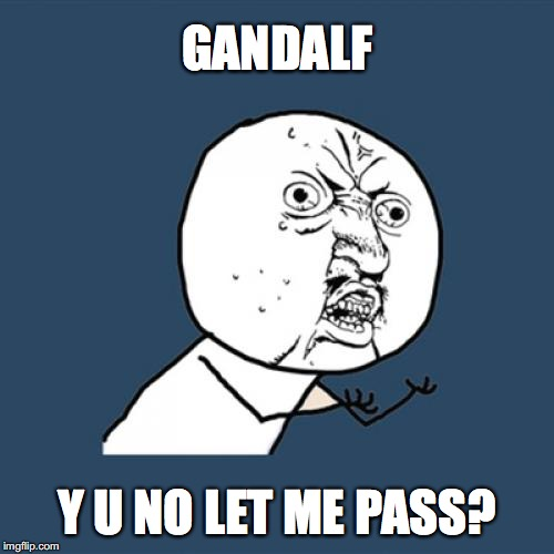 Y U No Meme | GANDALF Y U NO LET ME PASS? | image tagged in memes,y u no | made w/ Imgflip meme maker