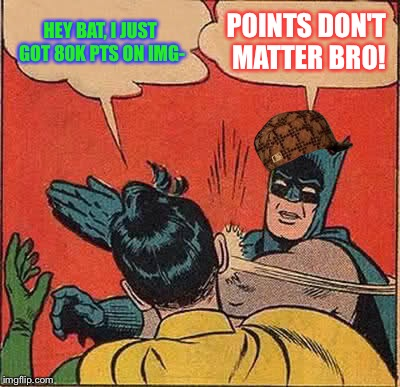 Thx 4 80k guys! :D | HEY BAT, I JUST GOT 80K PTS ON IMG- POINTS DON'T MATTER BRO! | image tagged in memes,batman slapping robin,scumbag,imgflip points,thanks,perv | made w/ Imgflip meme maker