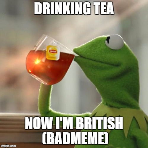 But Thats None Of My Business | DRINKING TEA NOW I'M BRITISH (BADMEME) | image tagged in memes,but thats none of my business,kermit the frog | made w/ Imgflip meme maker