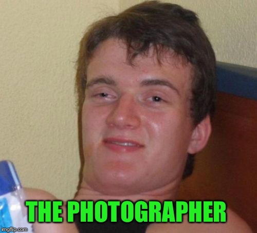 10 Guy Meme | THE PHOTOGRAPHER | image tagged in memes,10 guy | made w/ Imgflip meme maker