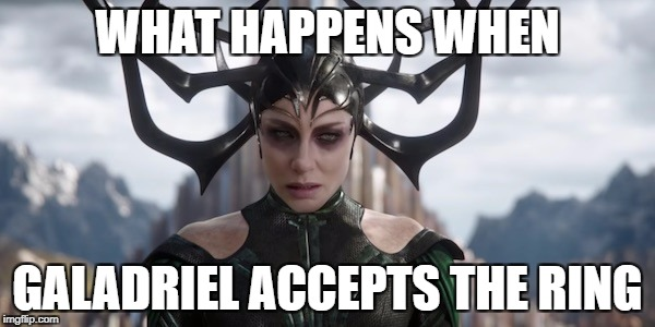 WHAT HAPPENS WHEN GALADRIEL ACCEPTS THE RING | image tagged in hela,galadriel,thor ragnarok | made w/ Imgflip meme maker