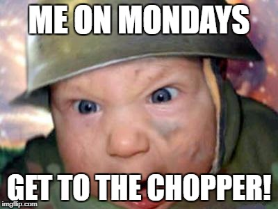 ME ON MONDAYS; GET TO THE CHOPPER! | image tagged in t get to the chopper | made w/ Imgflip meme maker