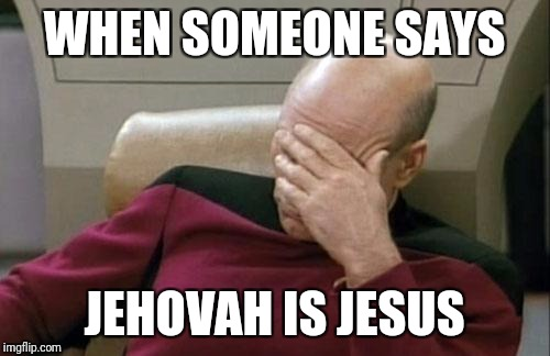 Captain Picard Facepalm Meme | WHEN SOMEONE SAYS JEHOVAH IS JESUS | image tagged in memes,captain picard facepalm | made w/ Imgflip meme maker