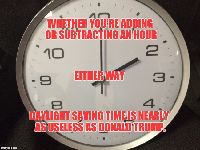 daylight saving time | WHETHER YOU'RE ADDING OR SUBTRACTING AN HOUR DAYLIGHT SAVING TIME IS NEARLY AS USELESS AS DONALD TRUMP. EITHER WAY | image tagged in memes | made w/ Imgflip meme maker