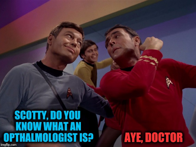 Chekov is weirding me out! | SCOTTY, DO YOU KNOW WHAT AN OPTHALMOLOGIST IS? AYE, DOCTOR | image tagged in dr mccoy,scotty,opthalmologist,star trek | made w/ Imgflip meme maker