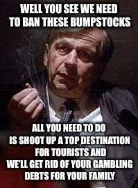 Cancer Man | WELL YOU SEE WE NEED TO BAN THESE BUMPSTOCKS ALL YOU NEED TO DO IS SHOOT UP A TOP DESTINATION  FOR TOURISTS AND WE'LL GET RID OF YOUR GAMBLI | image tagged in cancer man,memes,conspiracy theories | made w/ Imgflip meme maker
