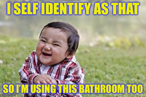 Evil Toddler Meme | I SELF IDENTIFY AS THAT SO I'M USING THIS BATHROOM TOO | image tagged in memes,evil toddler | made w/ Imgflip meme maker