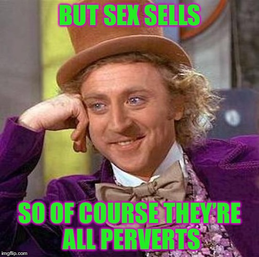 Creepy Condescending Wonka Meme | BUT SEX SELLS SO OF COURSE THEY'RE ALL PERVERTS | image tagged in memes,creepy condescending wonka | made w/ Imgflip meme maker