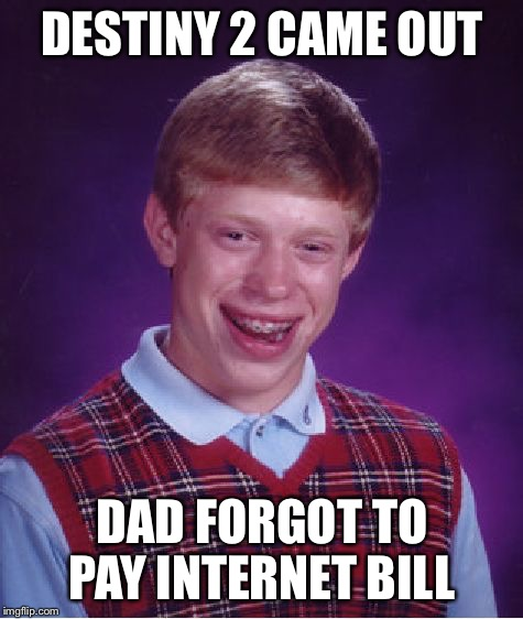 Bad luck Brian | DESTINY 2 CAME OUT DAD FORGOT TO PAY INTERNET BILL | image tagged in memes,bad luck brian,destiny,gaming | made w/ Imgflip meme maker