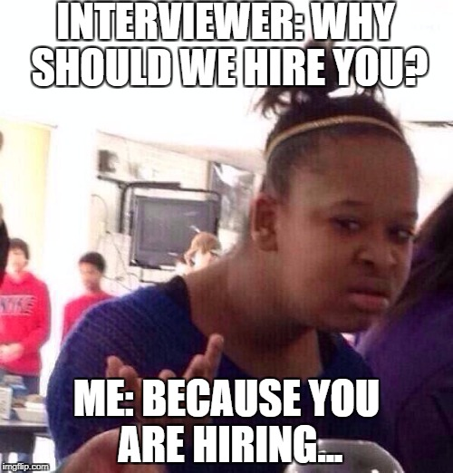 Black Girl Wat Meme | INTERVIEWER: WHY SHOULD WE HIRE YOU? ME: BECAUSE YOU ARE HIRING... | image tagged in memes,black girl wat | made w/ Imgflip meme maker