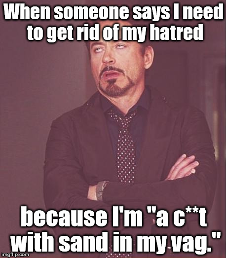 "Irony: A Textbook Example | When someone says I need to get rid of my hatred because I'm ""a c**t with sand in my vag."" 
