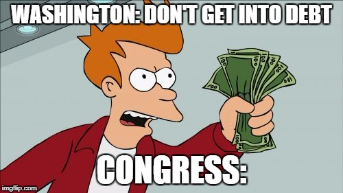 Shut Up And Take My Money Fry Meme | WASHINGTON: DON'T GET INTO DEBT CONGRESS: | image tagged in memes,shut up and take my money fry | made w/ Imgflip meme maker