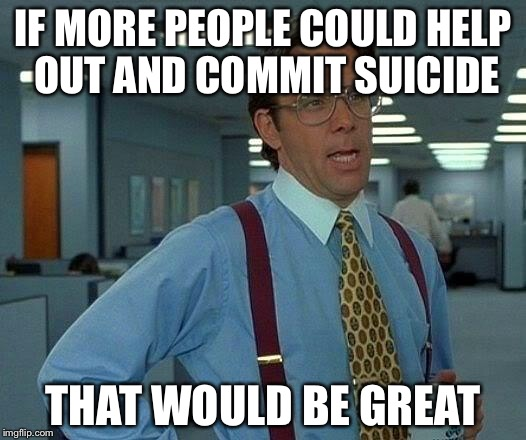 That Would Be Great Meme | IF MORE PEOPLE COULD HELP OUT AND COMMIT SUICIDE THAT WOULD BE GREAT | image tagged in memes,that would be great | made w/ Imgflip meme maker