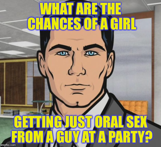 Archer Meme | WHAT ARE THE CHANCES OF A GIRL GETTING JUST ORAL SEX FROM A GUY AT A PARTY? | image tagged in memes,archer | made w/ Imgflip meme maker