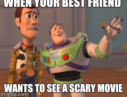 X, X Everywhere Meme | WHEN YOUR BEST FRIEND WANTS TO SEE A SCARY MOVIE | image tagged in memes,x,x everywhere,x x everywhere | made w/ Imgflip meme maker