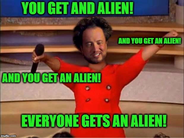 Everyone Gets An Alien! | YOU GET AND ALIEN! AND YOU GET AN ALIEN! AND YOU GET AN ALIEN! EVERYONE GETS AN ALIEN! | image tagged in aliens for everyone,oprah,ancient aliens | made w/ Imgflip meme maker