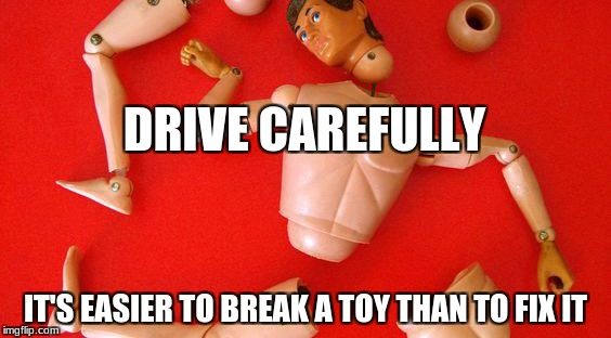 broken toy | DRIVE CAREFULLY IT'S EASIER TO BREAK A TOY THAN TO FIX IT | image tagged in accidents,wisdom,road safety | made w/ Imgflip meme maker