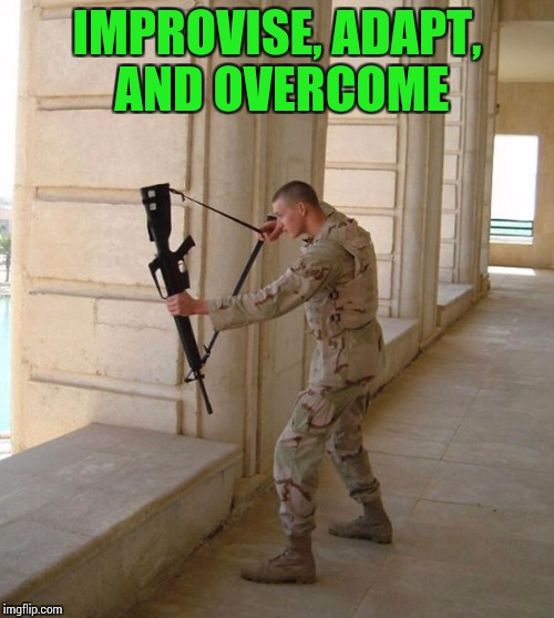 That's how it gets done - Military Week - A Chad-, DashHopes, JBmemegeek, and SpursFanFromAround event | IMPROVISE, ADAPT, AND OVERCOME | image tagged in military week,chad-,dashhopes,jbmemegeek,spursfanfromaround,pipe_picasso | made w/ Imgflip meme maker