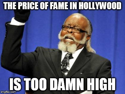Too Damn High Meme | THE PRICE OF FAME IN HOLLYWOOD IS TOO DAMN HIGH | image tagged in memes,too damn high | made w/ Imgflip meme maker