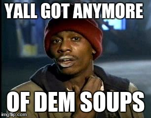 Y'all Got Any More Of That Meme | YALL GOT ANYMORE OF DEM SOUPS | image tagged in memes,yall got any more of | made w/ Imgflip meme maker