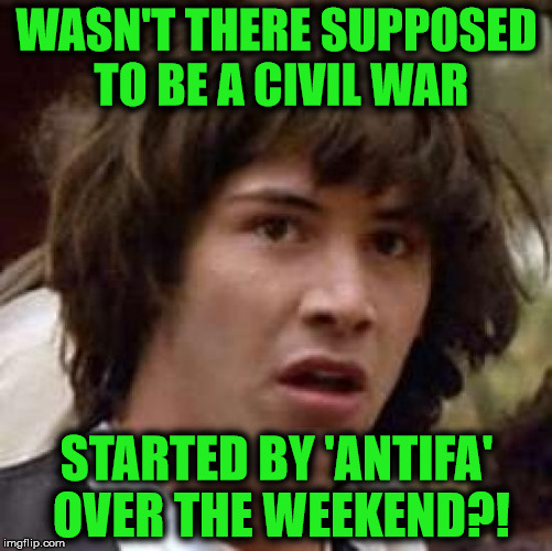 Guess it must have been more of that alt-right, conspiracy-theory BS! | WASN'T THERE SUPPOSED TO BE A CIVIL WAR STARTED BY 'ANTIFA' OVER THE WEEKEND?! | image tagged in memes,conspiracy keanu,antifa,civil war,alt-right,conspiracy | made w/ Imgflip meme maker