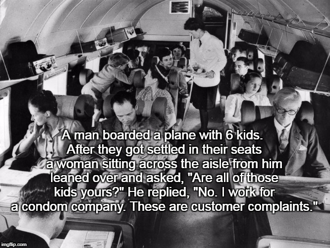 "A Man With 6 Kids... | A man boarded a plane with 6 kids. After they got settled in their seats a woman sitting across the aisle from him leaned over and asked, ""A 
