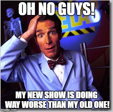 Bill Nye The Science Guy | OH NO GUYS! MY NEW SHOW IS DOING WAY WORSE THAN MY OLD ONE! | image tagged in memes,bill nye the science guy | made w/ Imgflip meme maker