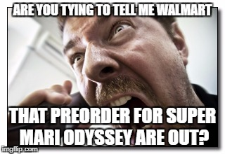 Shouter | ARE YOU TYING TO TELL ME WALMART THAT PREORDER FOR SUPER MARI ODYSSEY ARE OUT? | image tagged in memes,shouter | made w/ Imgflip meme maker