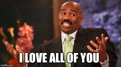Steve Harvey Meme | I LOVE ALL OF YOU | image tagged in memes,steve harvey | made w/ Imgflip meme maker